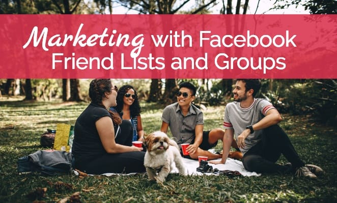 Marketing with Facebook Friend Lists and Groups